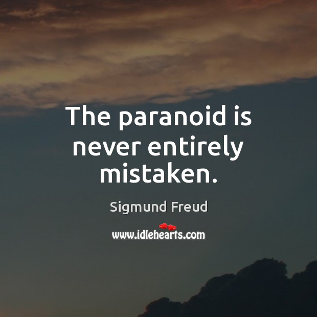 The paranoid is never entirely mistaken. Image