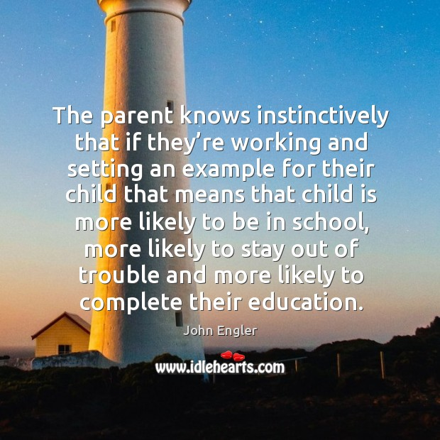 The parent knows instinctively that if they're working and setting an example for their Image