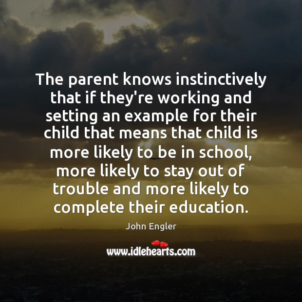 The parent knows instinctively that if they're working and setting an example Image