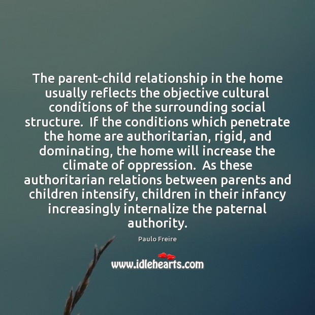 The parent-child relationship in the home usually reflects the objective cultural conditions Paulo Freire Picture Quote