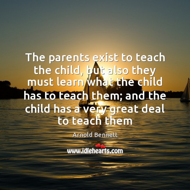 The parents exist to teach the child, but also they must learn Arnold Bennett Picture Quote