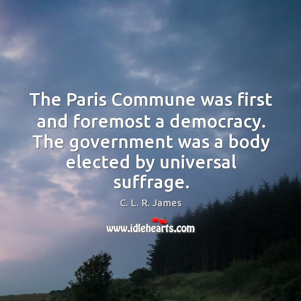The paris commune was first and foremost a democracy. The government was a body elected by universal suffrage. C. L. R. James Picture Quote