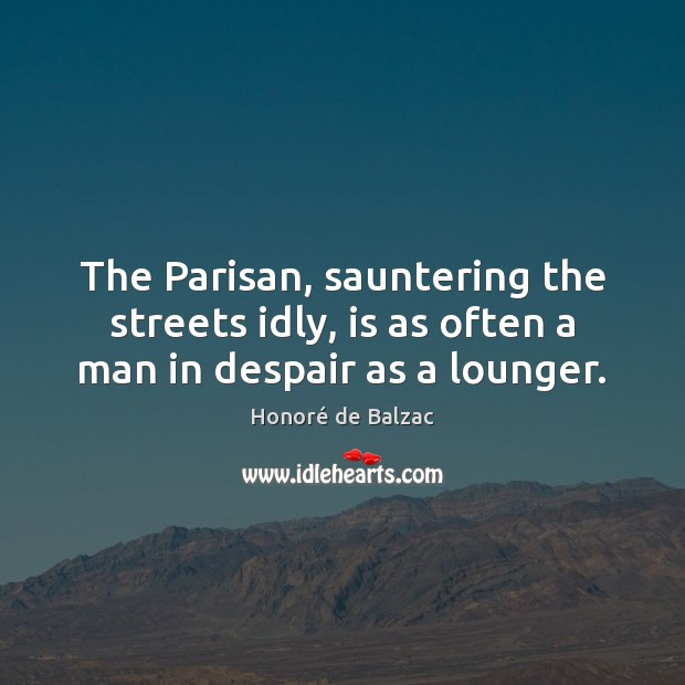 The Parisan, sauntering the streets idly, is as often a man in despair as a lounger. Image