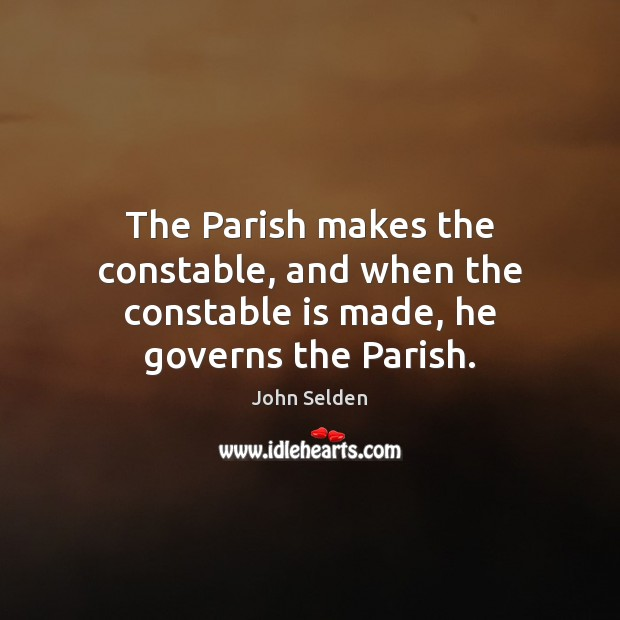 The Parish makes the constable, and when the constable is made, he governs the Parish. John Selden Picture Quote