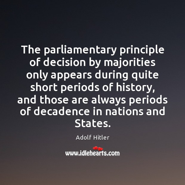 The parliamentary principle of decision by majorities only appears during quite short Adolf Hitler Picture Quote