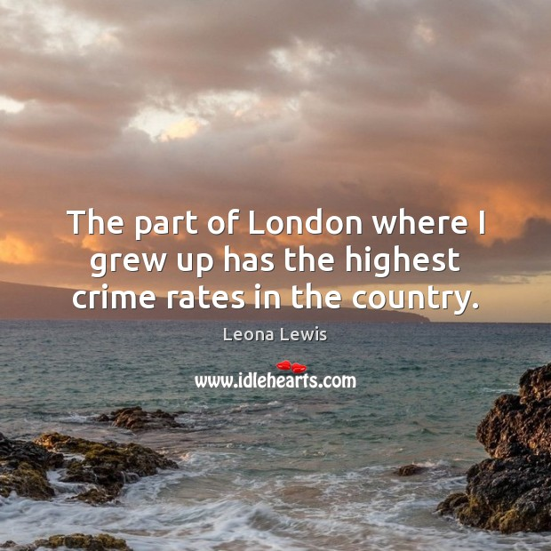 Image, The part of London where I grew up has the highest crime rates in the country.