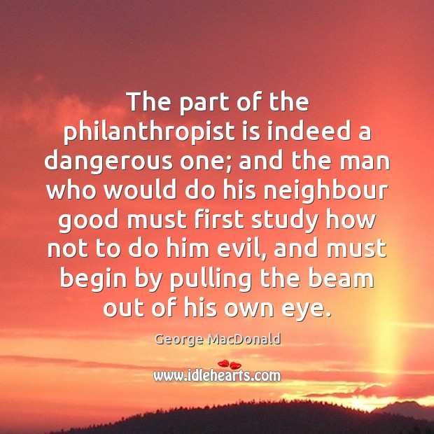 Image, The part of the philanthropist is indeed a dangerous one; and the