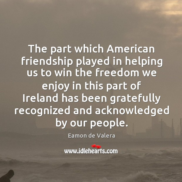 The part which american friendship played in helping us to win the freedom we enjoy Eamon de Valera Picture Quote