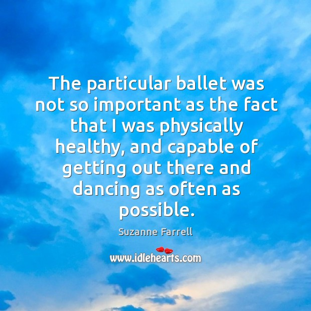 The particular ballet was not so important as the fact that I was physically healthy Suzanne Farrell Picture Quote