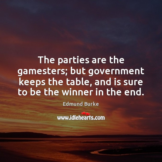 The parties are the gamesters; but government keeps the table, and is Image