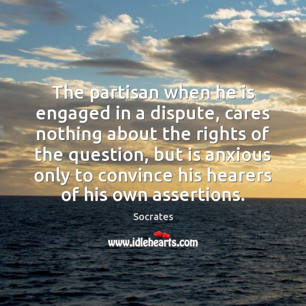 The partisan when he is engaged in a dispute, cares nothing about Socrates Picture Quote