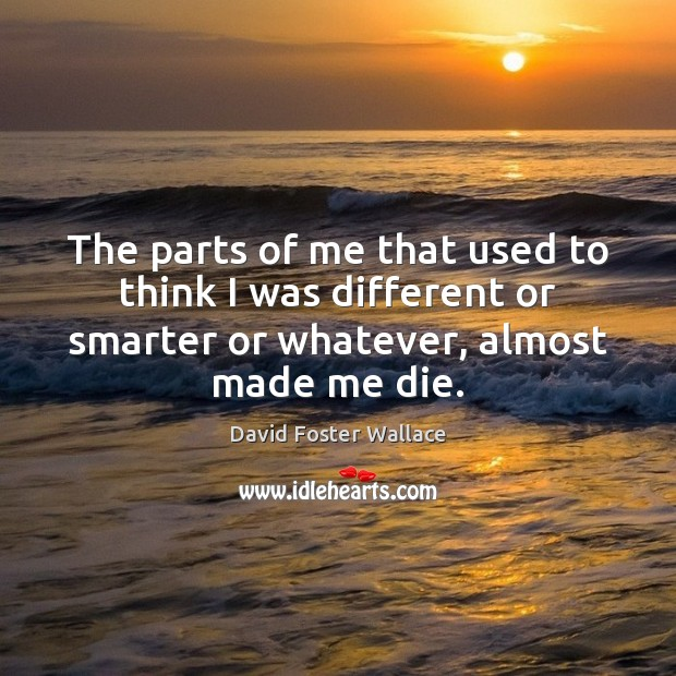 The parts of me that used to think I was different or David Foster Wallace Picture Quote