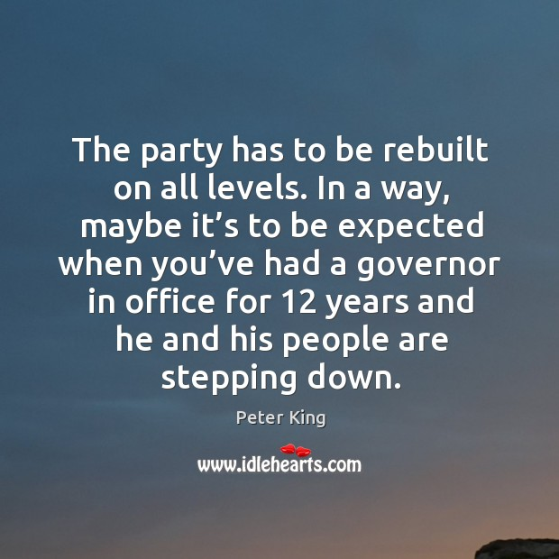 The party has to be rebuilt on all levels. In a way, maybe it's to be expected when Peter King Picture Quote