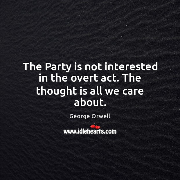 The Party is not interested in the overt act. The thought is all we care about. Image