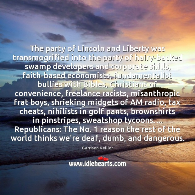 Garrison Keillor Picture Quote image saying: The party of Lincoln and Liberty was transmogrified into the party of