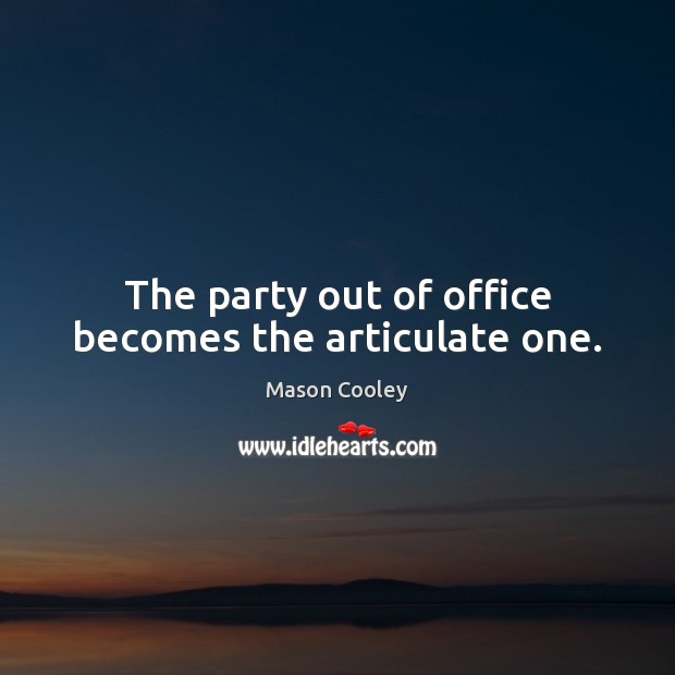 The party out of office becomes the articulate one. Image