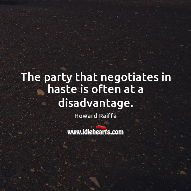 The party that negotiates in haste is often at a disadvantage. Image
