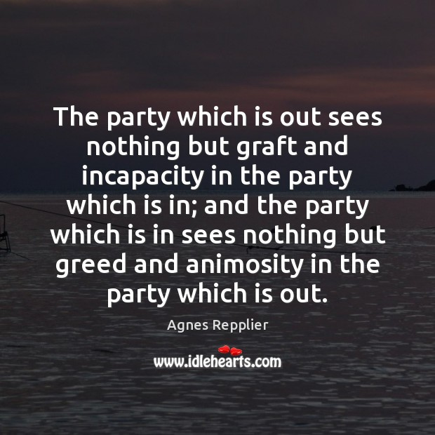 The party which is out sees nothing but graft and incapacity in Agnes Repplier Picture Quote
