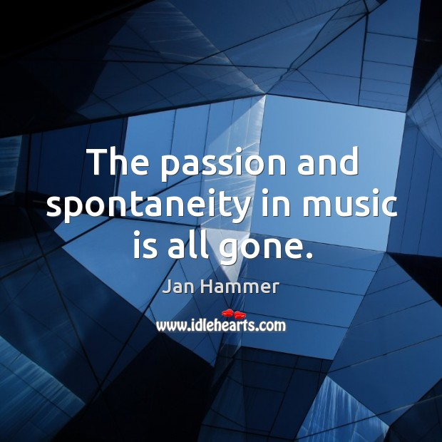 The passion and spontaneity in music is all gone. Image