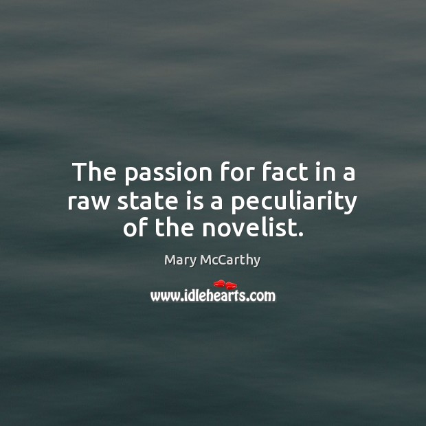 The passion for fact in a raw state is a peculiarity of the novelist. Mary McCarthy Picture Quote