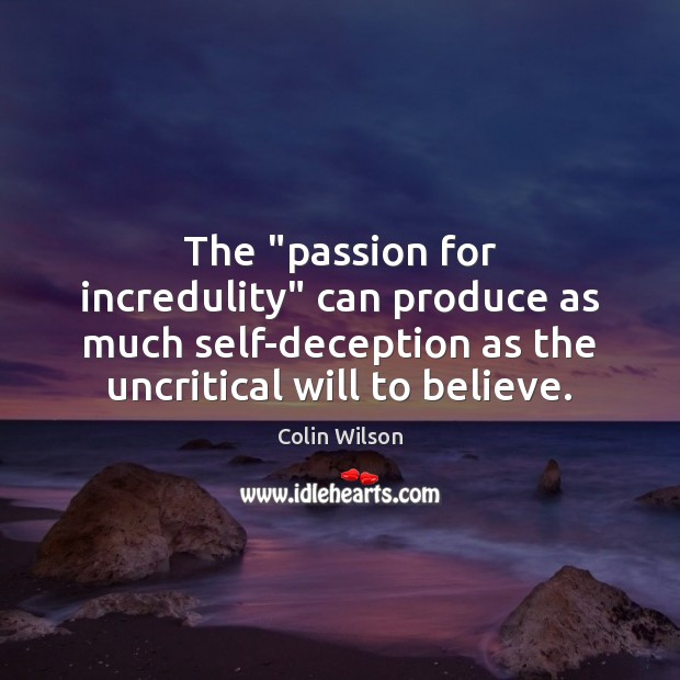 "The ""passion for incredulity"" can produce as much self-deception as the uncritical Colin Wilson Picture Quote"