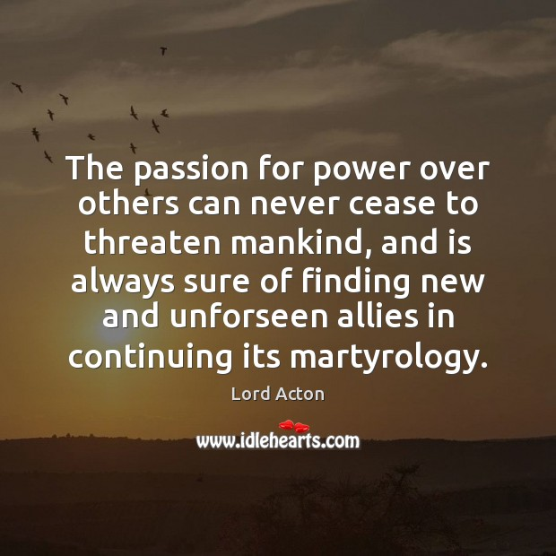 The passion for power over others can never cease to threaten mankind, Lord Acton Picture Quote