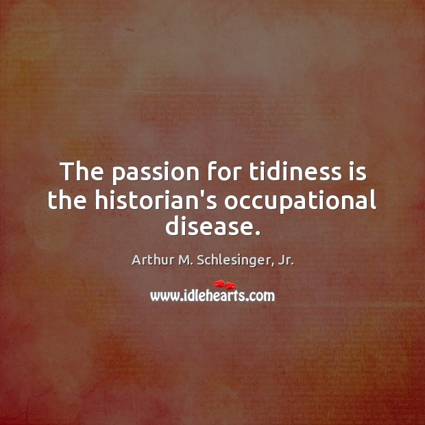 The passion for tidiness is the historian's occupational disease. Arthur M. Schlesinger, Jr. Picture Quote