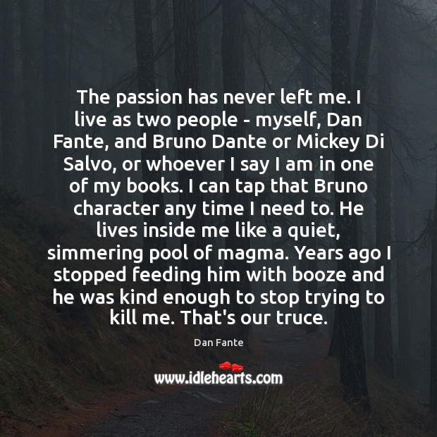 The passion has never left me. I live as two people – Passion Quotes Image