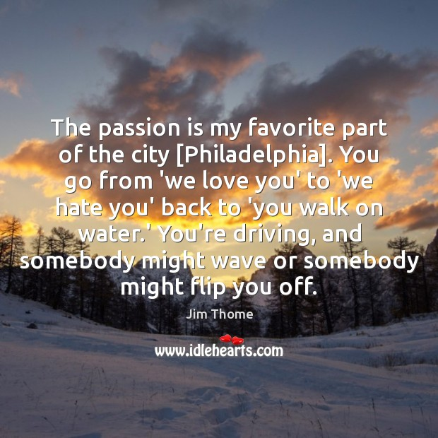 The passion is my favorite part of the city [Philadelphia]. You go Driving Quotes Image