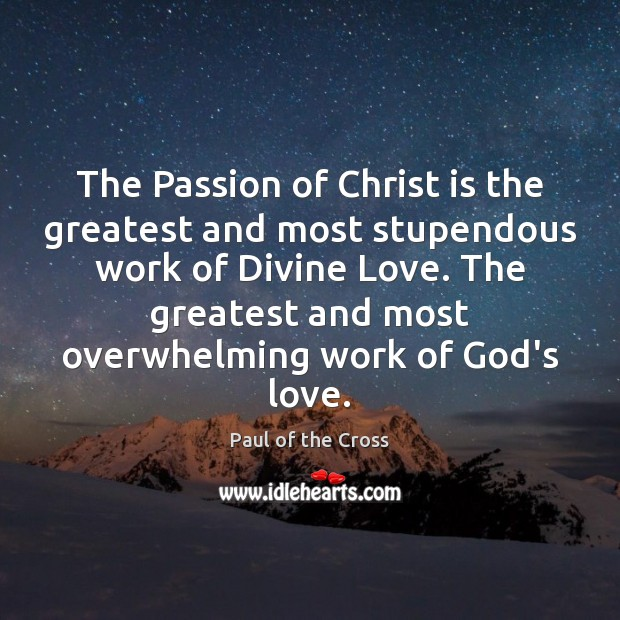 The Passion of Christ is the greatest and most stupendous work of Paul of the Cross Picture Quote
