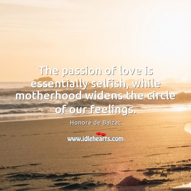 The passion of love is essentially selfish, while motherhood widens the circle Image