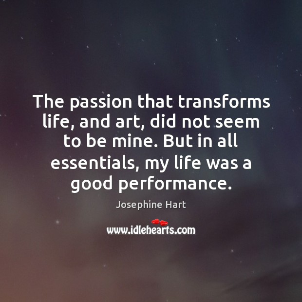 The passion that transforms life, and art, did not seem to be Josephine Hart Picture Quote