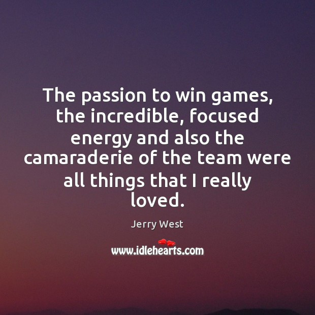 The passion to win games, the incredible, focused energy and also the Image