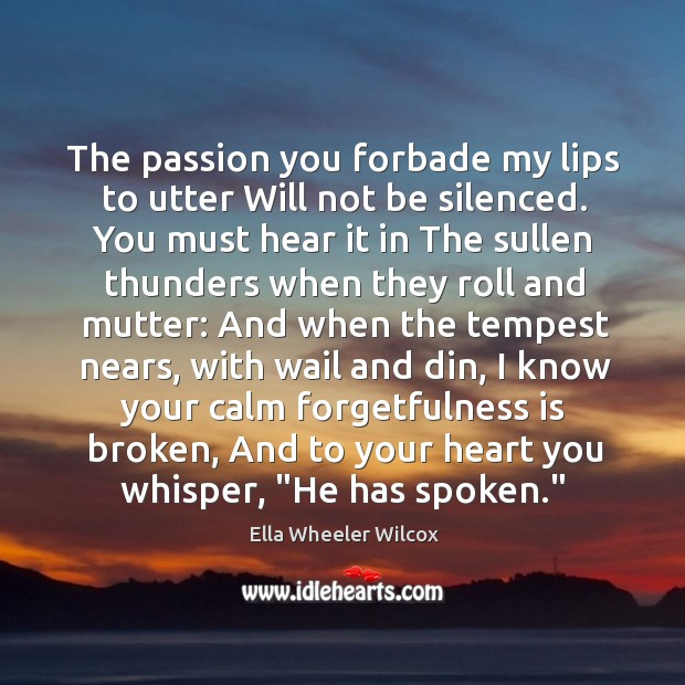 The passion you forbade my lips to utter Will not be silenced. Image