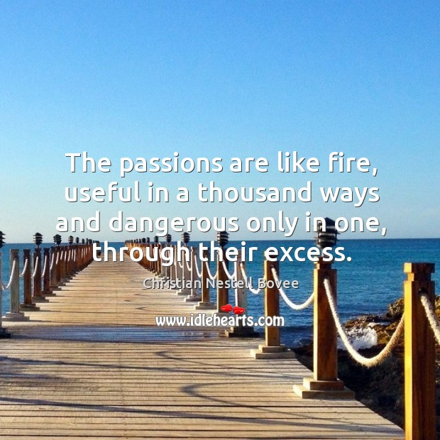 Image, The passions are like fire, useful in a thousand ways and dangerous only in one, through their excess.