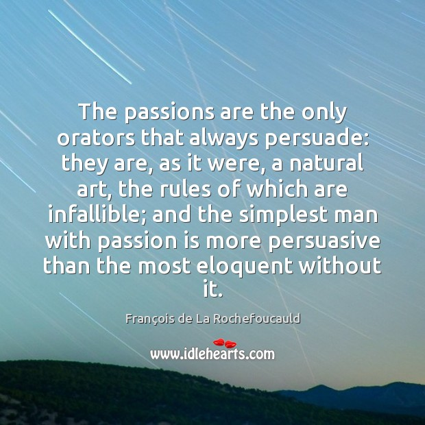 The passions are the only orators that always persuade: they are, as Image