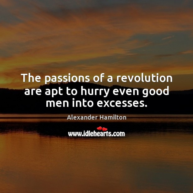 The passions of a revolution are apt to hurry even good men into excesses. Alexander Hamilton Picture Quote