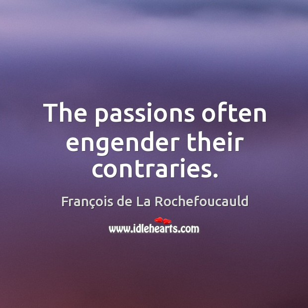 The passions often engender their contraries. Image