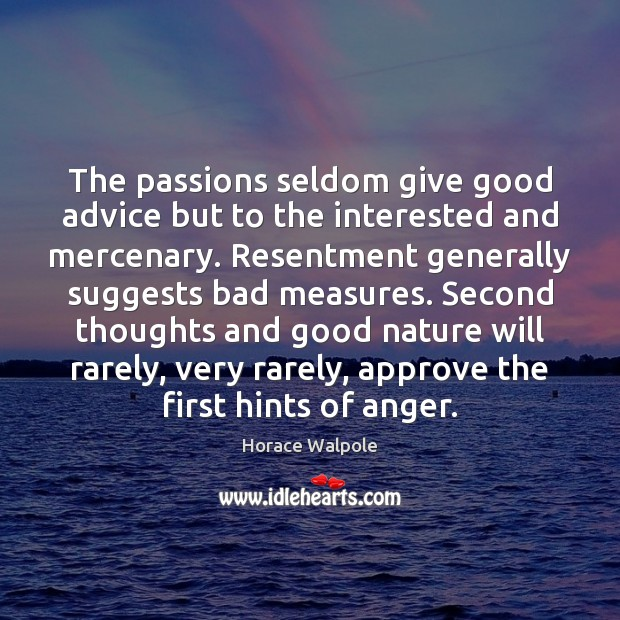 The passions seldom give good advice but to the interested and mercenary. Horace Walpole Picture Quote