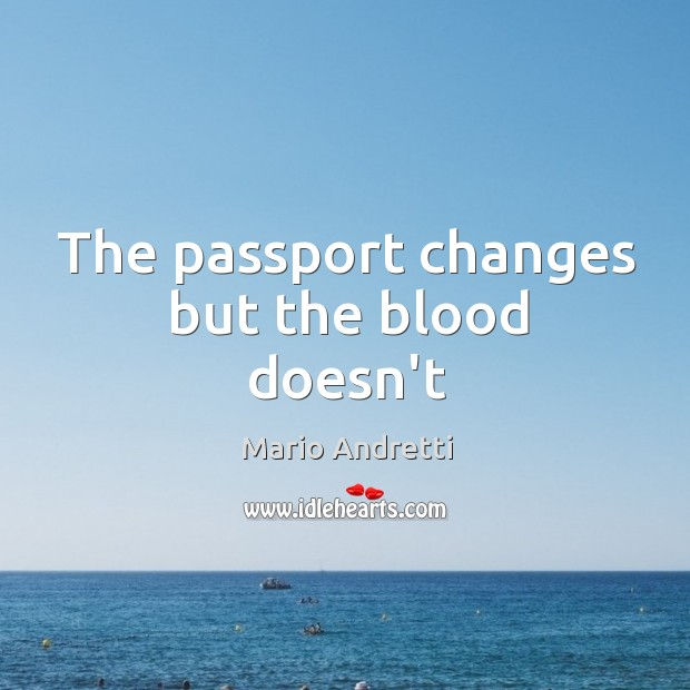 The passport changes but the blood doesn't Mario Andretti Picture Quote