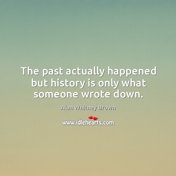 Image, The past actually happened but history is only what someone wrote down.