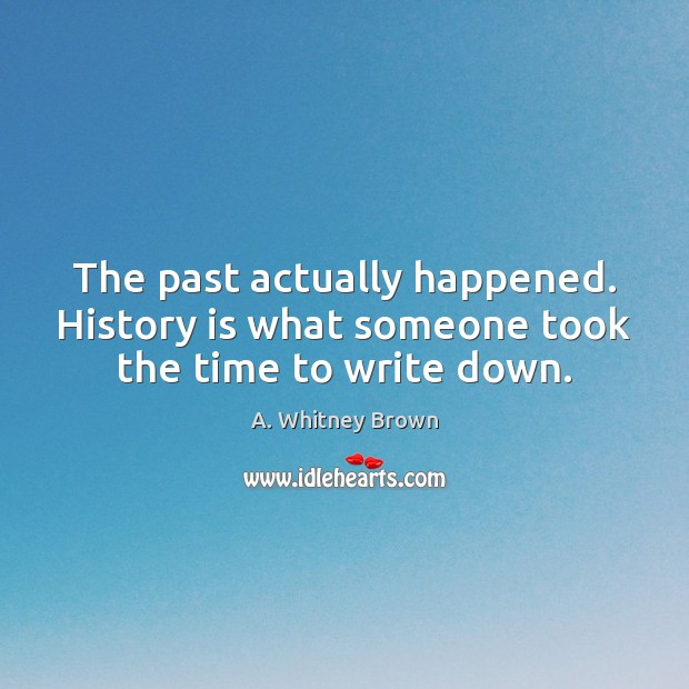 The past actually happened. History is what someone took the time to write down. History Quotes Image