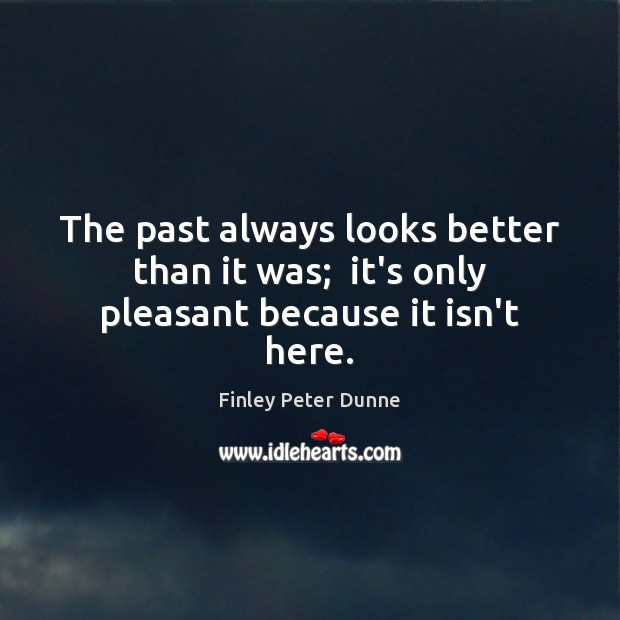 The past always looks better than it was;  it's only pleasant because it isn't here. Image