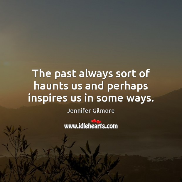 The past always sort of haunts us and perhaps inspires us in some ways. Image