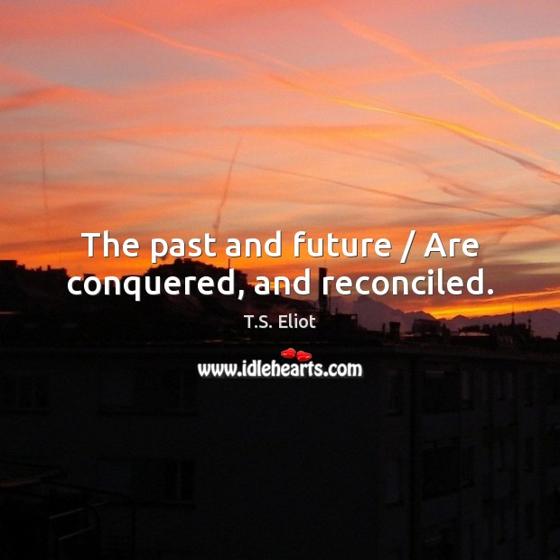 The past and future / Are conquered, and reconciled. Image
