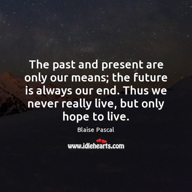 The past and present are only our means; the future is always Blaise Pascal Picture Quote