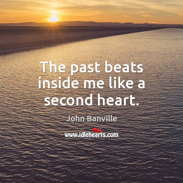 The past beats inside me like a second heart. John Banville Picture Quote