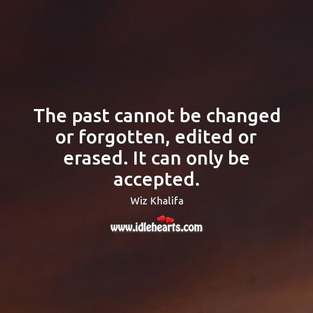 The past cannot be changed or forgotten, edited or erased. It can only be accepted. Wiz Khalifa Picture Quote