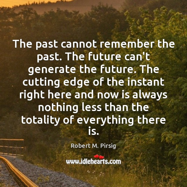 The past cannot remember the past. The future can't generate the future. Robert M. Pirsig Picture Quote