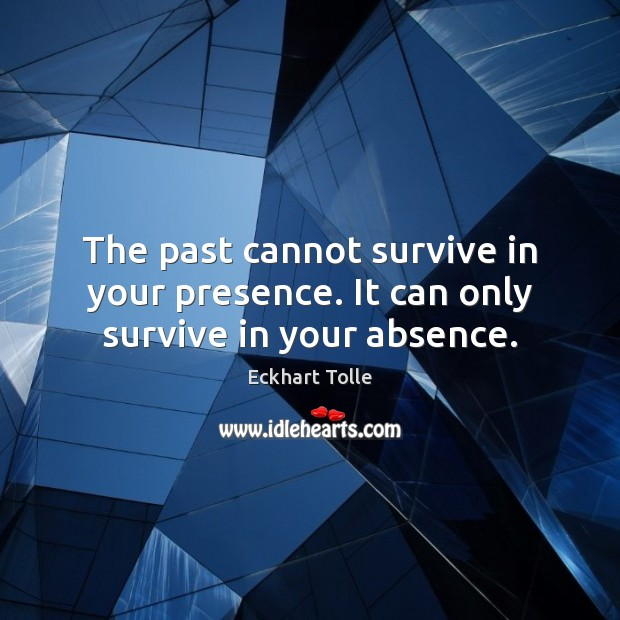 The past cannot survive in your presence. It can only survive in your absence. Eckhart Tolle Picture Quote